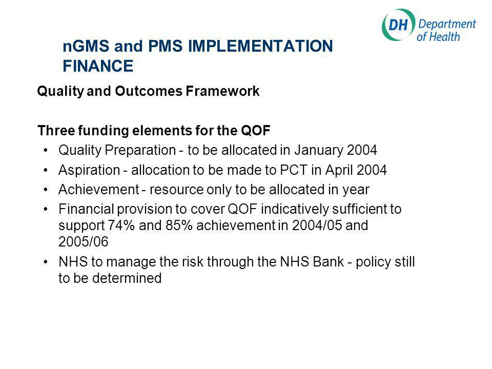 nGMS and PMS IMPLEMENTATION FINANCE Quality and Outcomes Framework Three funding elements for the QOF Quality Preparation - to be allocated in January 2004 Aspiration - allocation to be made to PCT in April 2004 Achievement - resource only to be allocated in year Financial provision to cover QOF indicatively sufficient to support 74% and 85% achievement in 2004/05 and 2005/06 NHS to manage the risk through the NHS Bank - policy still to be determined