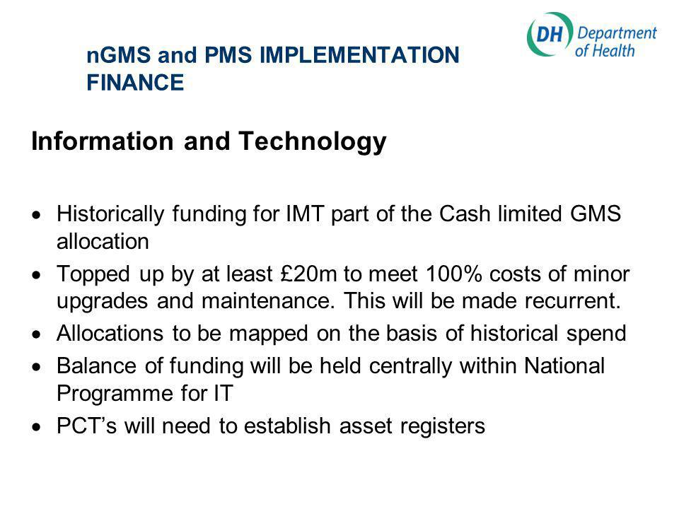 nGMS and PMS IMPLEMENTATION FINANCE Information and Technology Historically funding for IMT part of the Cash limited GMS allocation Topped up by at least £20m to meet 100% costs of minor upgrades and maintenance.