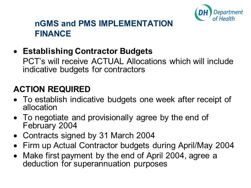 nGMS and PMS IMPLEMENTATION FINANCE Establishing Contractor Budgets PCTs will receive ACTUAL Allocations which will include indicative budgets for contractors ACTION REQUIRED To establish indicative budgets one week after receipt of allocation To negotiate and provisionally agree by the end of February 2004 Contracts signed by 31 March 2004 Firm up Actual Contractor budgets during April/May 2004 Make first payment by the end of April 2004, agree a deduction for superannuation purposes