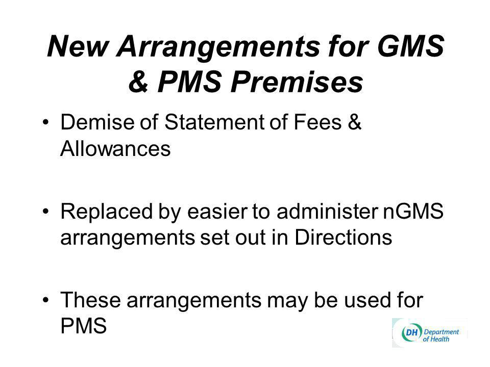 New Arrangements for GMS & PMS Premises Demise of Statement of Fees & Allowances Replaced by easier to administer nGMS arrangements set out in Directions These arrangements may be used for PMS