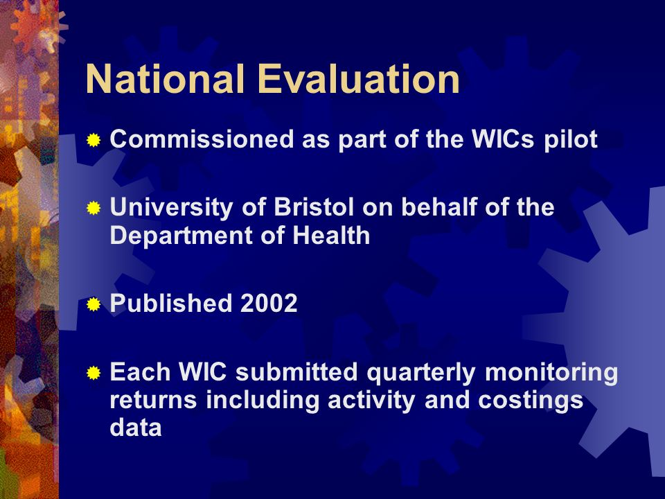 National Evaluation Commissioned as part of the WICs pilot University of Bristol on behalf of the Department of Health Published 2002 Each WIC submitt