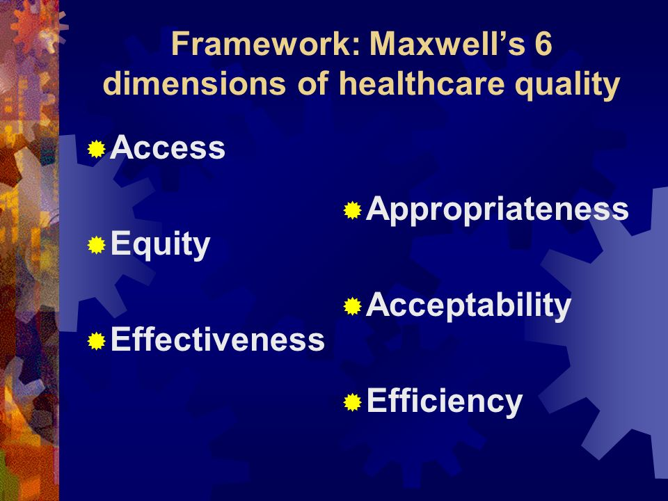 Framework: Maxwells 6 dimensions of healthcare quality Access Equity Effectiveness Appropriateness Acceptability Efficiency