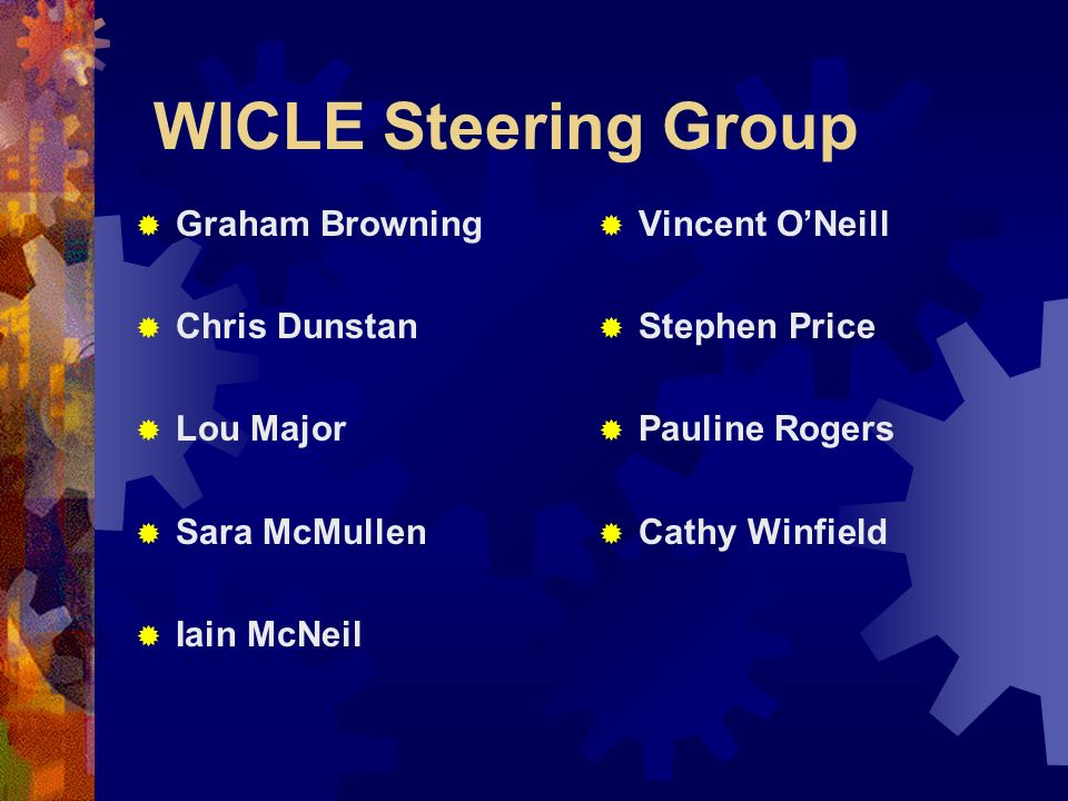 WICLE Steering Group Graham Browning Chris Dunstan Lou Major Sara McMullen Iain McNeil Vincent ONeill Stephen Price Pauline Rogers Cathy Winfield