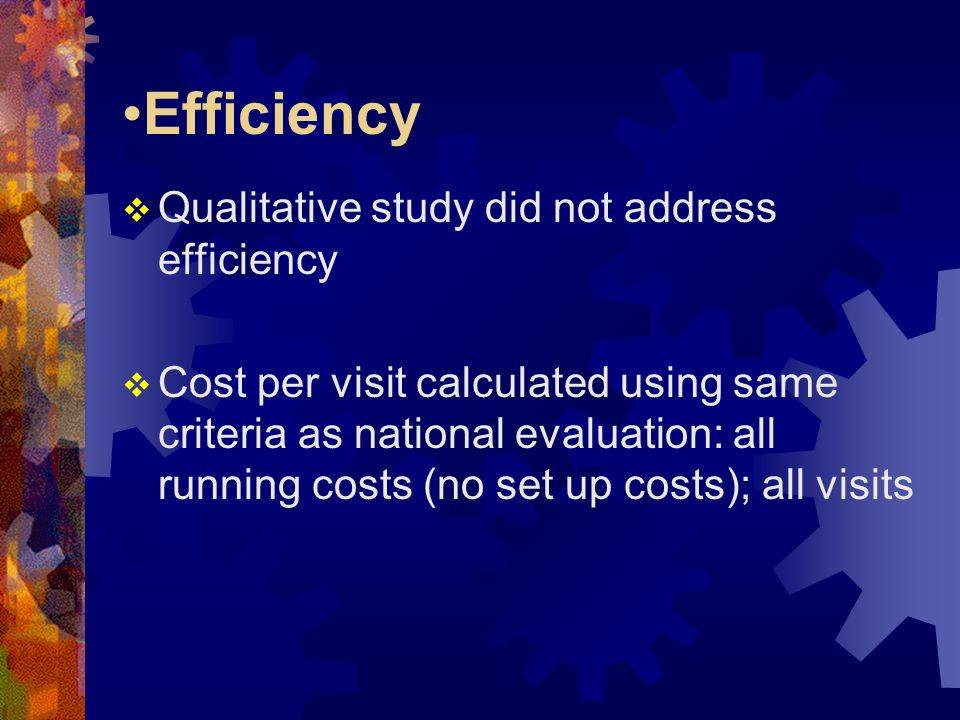 Efficiency Qualitative study did not address efficiency Cost per visit calculated using same criteria as national evaluation: all running costs (no se