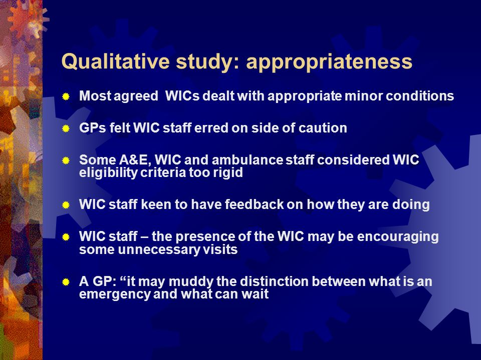 Qualitative study: appropriateness Most agreed WICs dealt with appropriate minor conditions GPs felt WIC staff erred on side of caution Some A&E, WIC and ambulance staff considered WIC eligibility criteria too rigid WIC staff keen to have feedback on how they are doing WIC staff – the presence of the WIC may be encouraging some unnecessary visits A GP: it may muddy the distinction between what is an emergency and what can wait