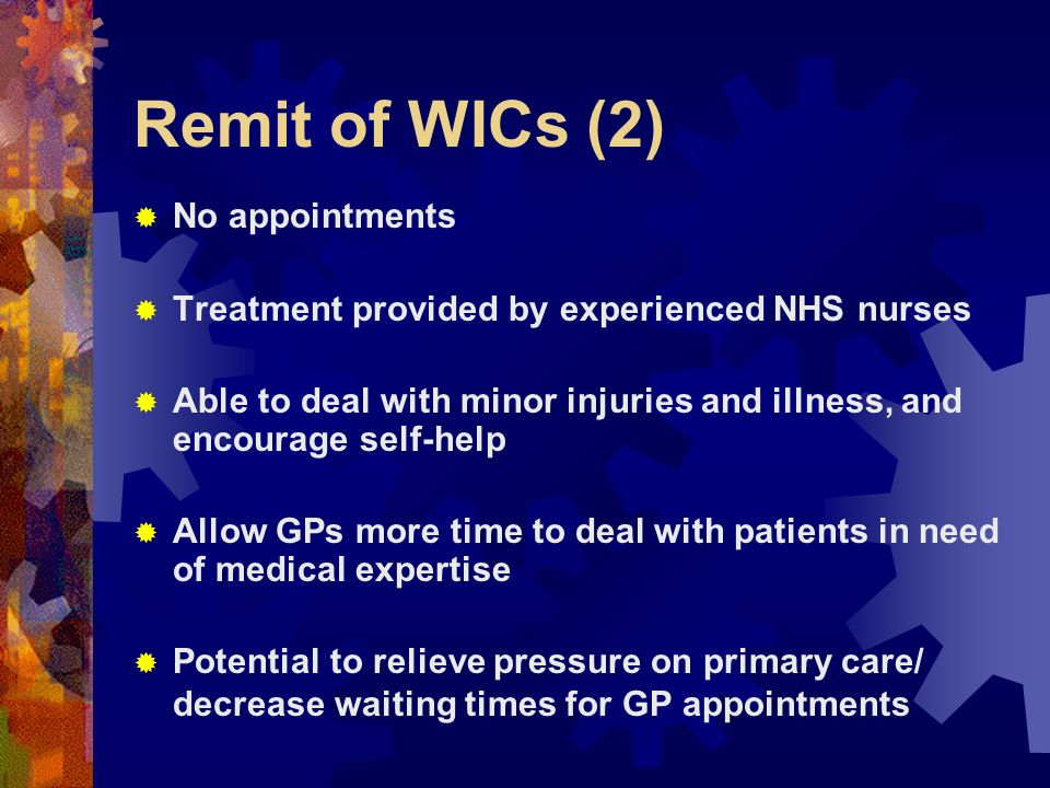 Remit of WICs (2) No appointments Treatment provided by experienced NHS nurses Able to deal with minor injuries and illness, and encourage self-help Allow GPs more time to deal with patients in need of medical expertise Potential to relieve pressure on primary care/ decrease waiting times for GP appointments