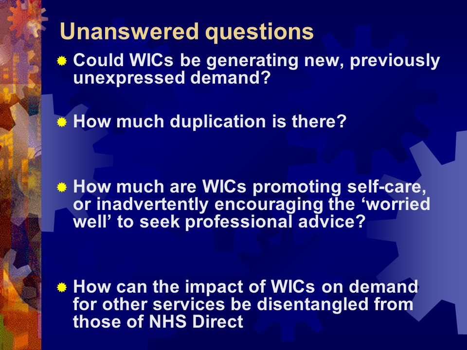 Unanswered questions Could WICs be generating new, previously unexpressed demand? How much duplication is there? How much are WICs promoting self-care