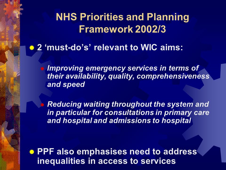 NHS Priorities and Planning Framework 2002/3 2 must-dos relevant to WIC aims: Improving emergency services in terms of their availability, quality, comprehensiveness and speed Reducing waiting throughout the system and in particular for consultations in primary care and hospital and admissions to hospital PPF also emphasises need to address inequalities in access to services