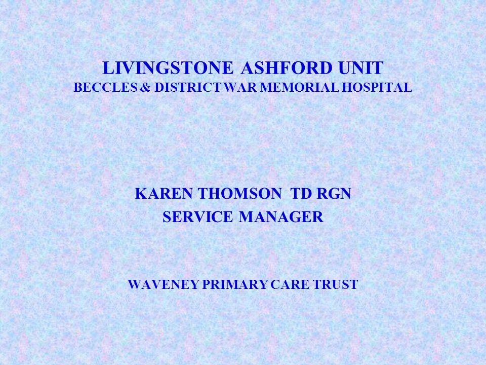 LIVINGSTONE ASHFORD UNIT BECCLES & DISTRICT WAR MEMORIAL HOSPITAL KAREN THOMSON TD RGN SERVICE MANAGER WAVENEY PRIMARY CARE TRUST