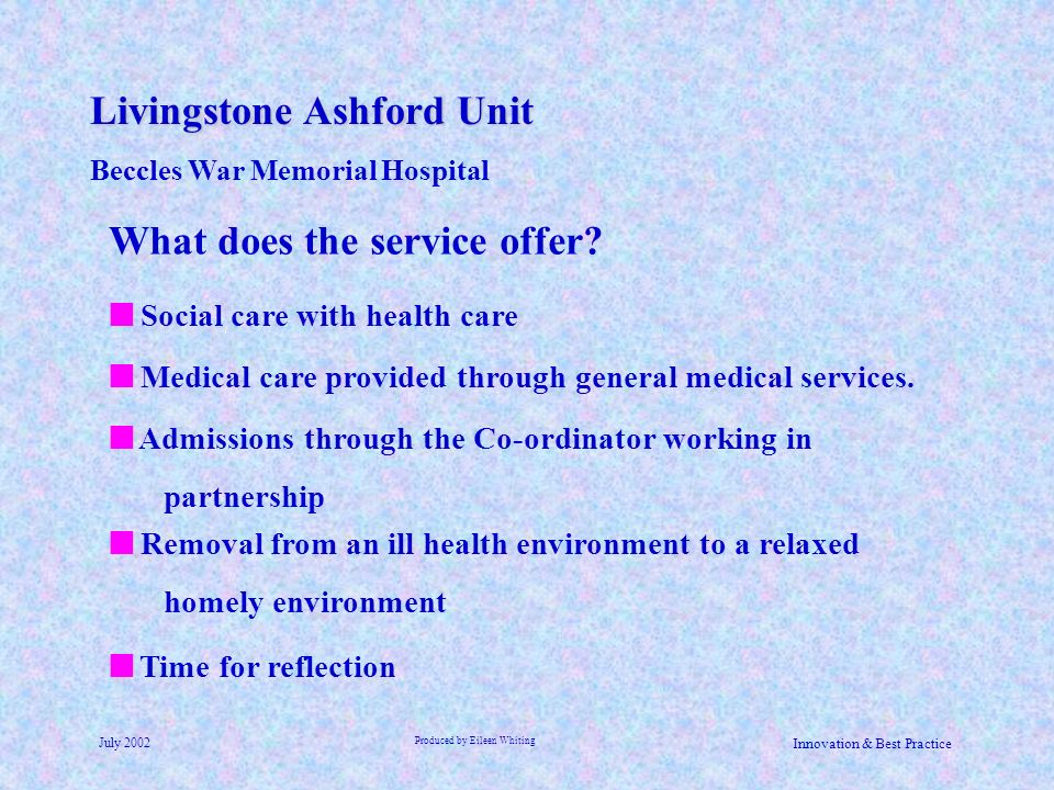 Livingstone Ashford Unit Beccles War Memorial Hospital July 2002 Produced by Eileen Whiting Innovation & Best Practice Time for reflection What does t