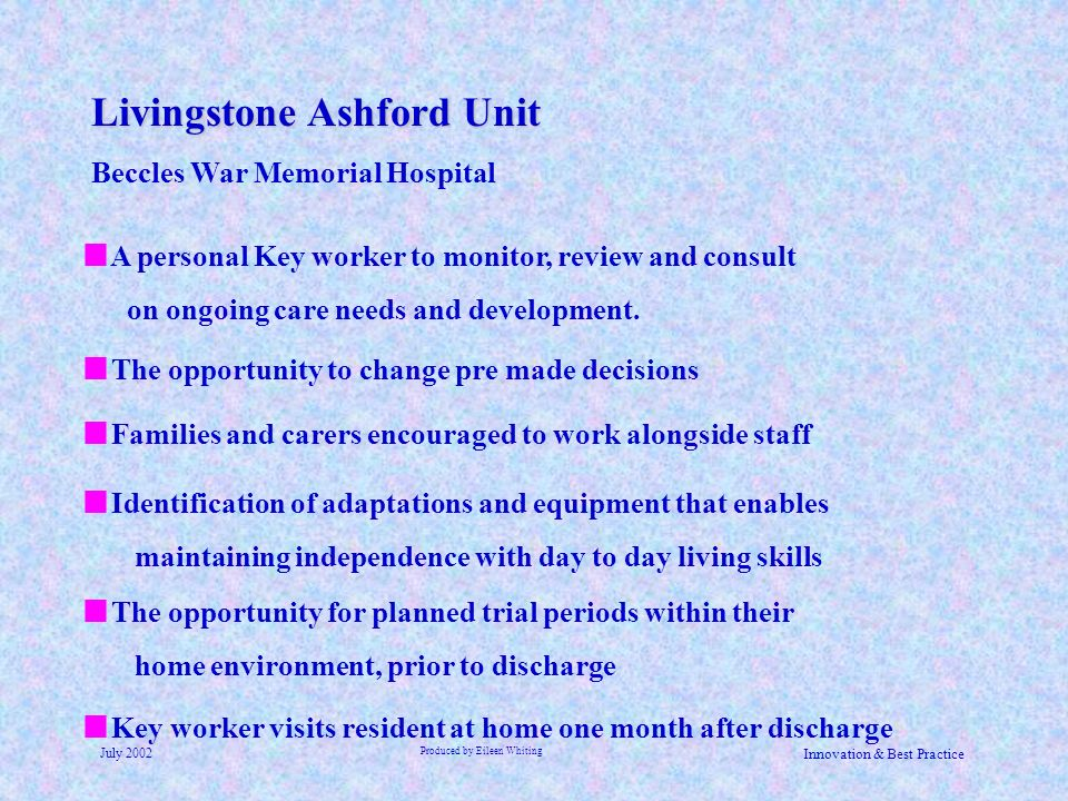 Livingstone Ashford Unit Beccles War Memorial Hospital July 2002 Produced by Eileen Whiting Innovation & Best Practice Key worker visits resident at h