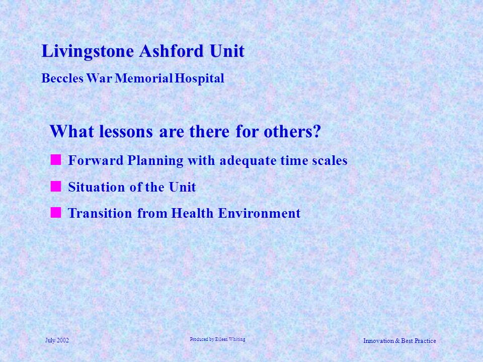 Livingstone Ashford Unit Beccles War Memorial Hospital July 2002 Produced by Eileen Whiting Innovation & Best Practice What lessons are there for othe