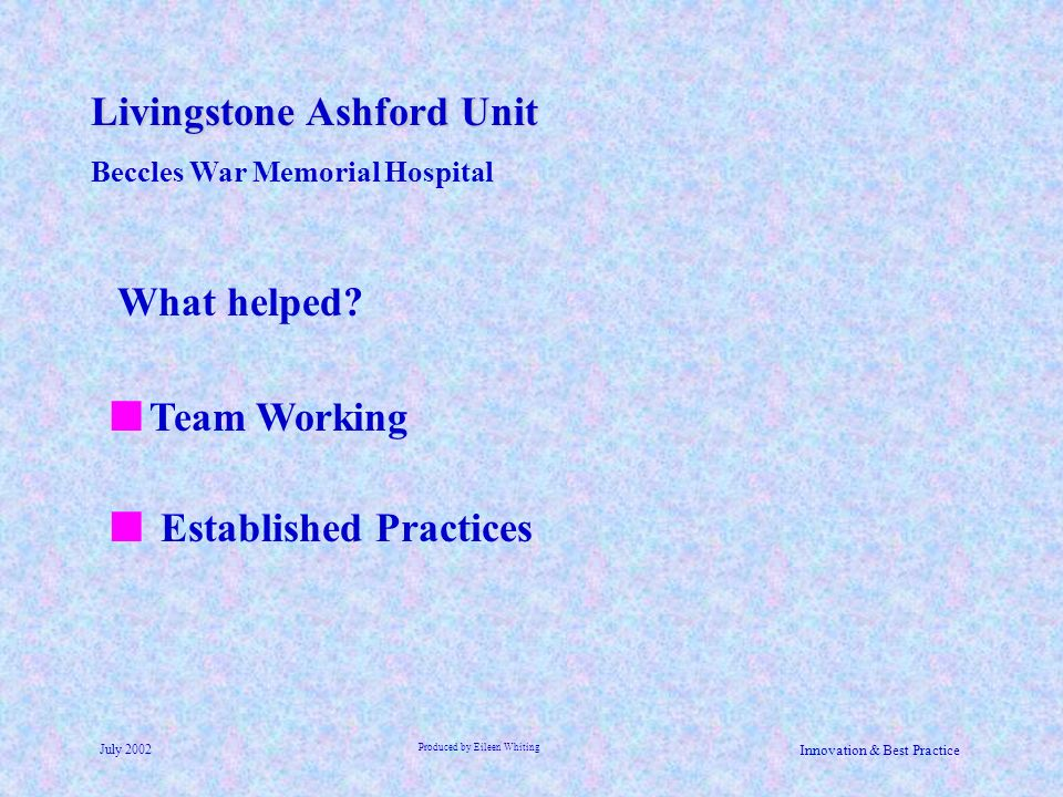 Livingstone Ashford Unit Beccles War Memorial Hospital July 2002 Produced by Eileen Whiting Innovation & Best Practice Established Practices What help