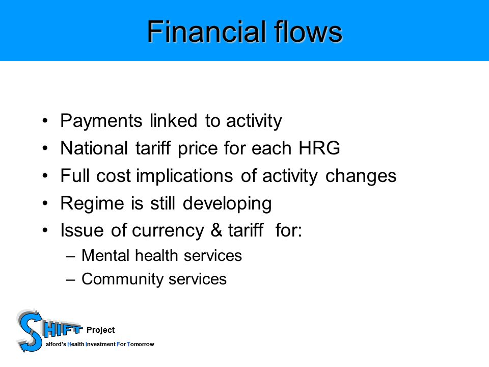 Project HIFT alfords Health Investment For Tomorrow Project HIFT alfords Health Investment For Tomorrow Financial flows Payments linked to activity National tariff price for each HRG Full cost implications of activity changes Regime is still developing Issue of currency & tariff for: –Mental health services –Community services