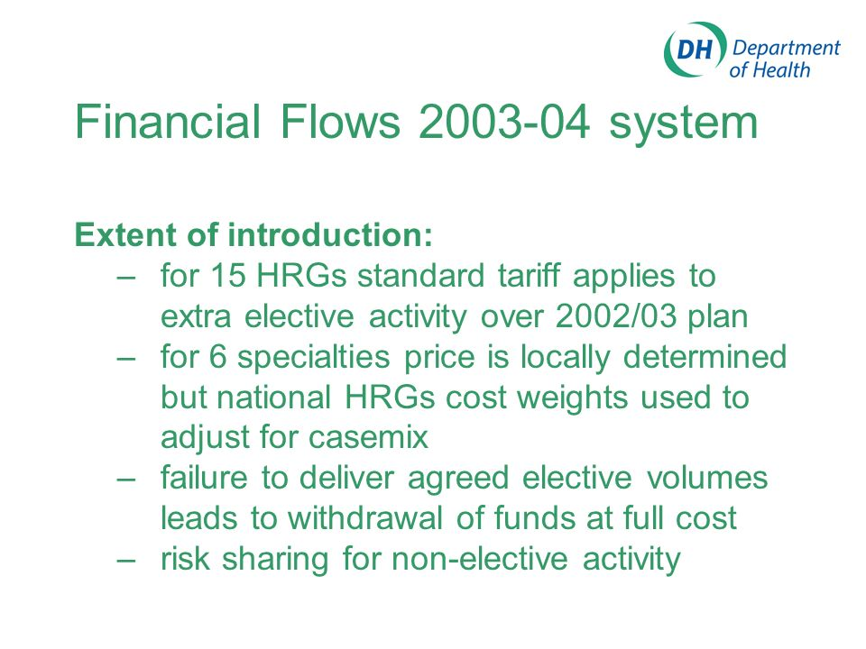 Financial Flows 2003-04 system Main features –develop experience with using HRGs and tariff prices in commissioning –focus on services with high volume, high cost, long waits, and link to choice pilots –cost-and-volume commissioning agreements, casemix-adjusted using HRGs, for 6 specialties –15 HRGs commissioned on an individual basis