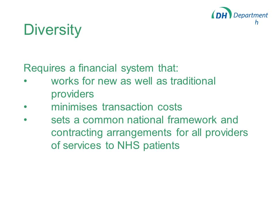 Diversity Requires a financial system that: works for new as well as traditional providers minimises transaction costs sets a common national framework and contracting arrangements for all providers of services to NHS patients