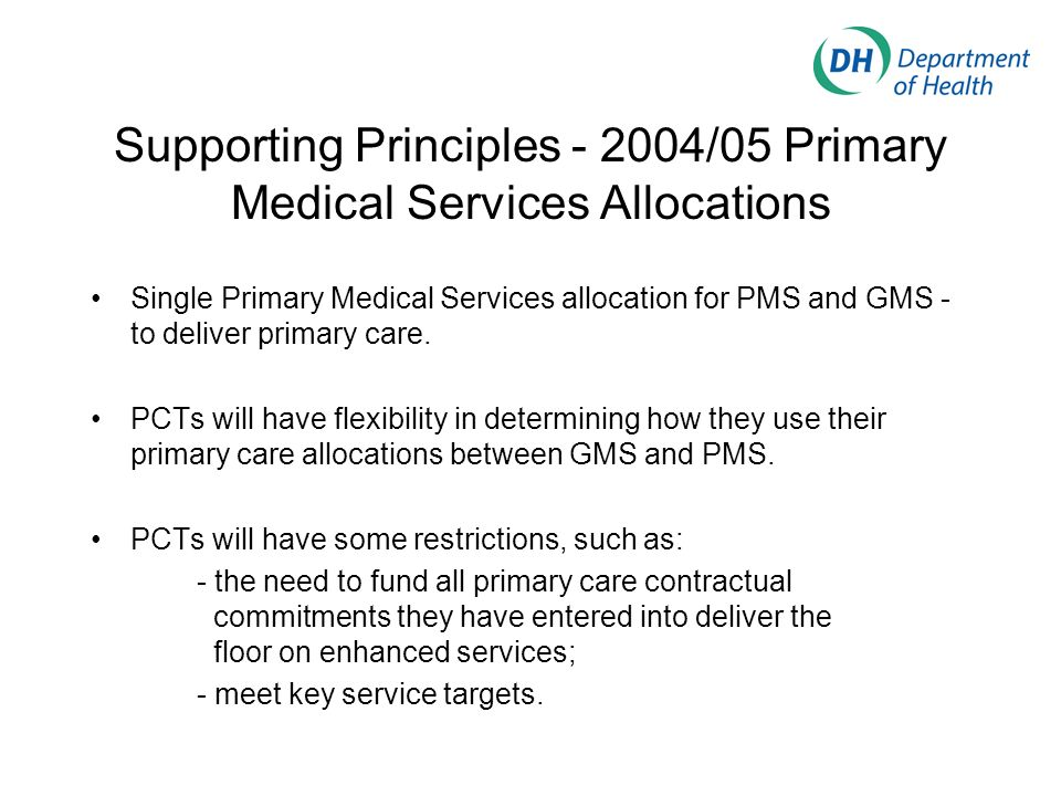 Supporting Principles - 2004/05 Primary Medical Services Allocations Single Primary Medical Services allocation for PMS and GMS - to deliver primary c