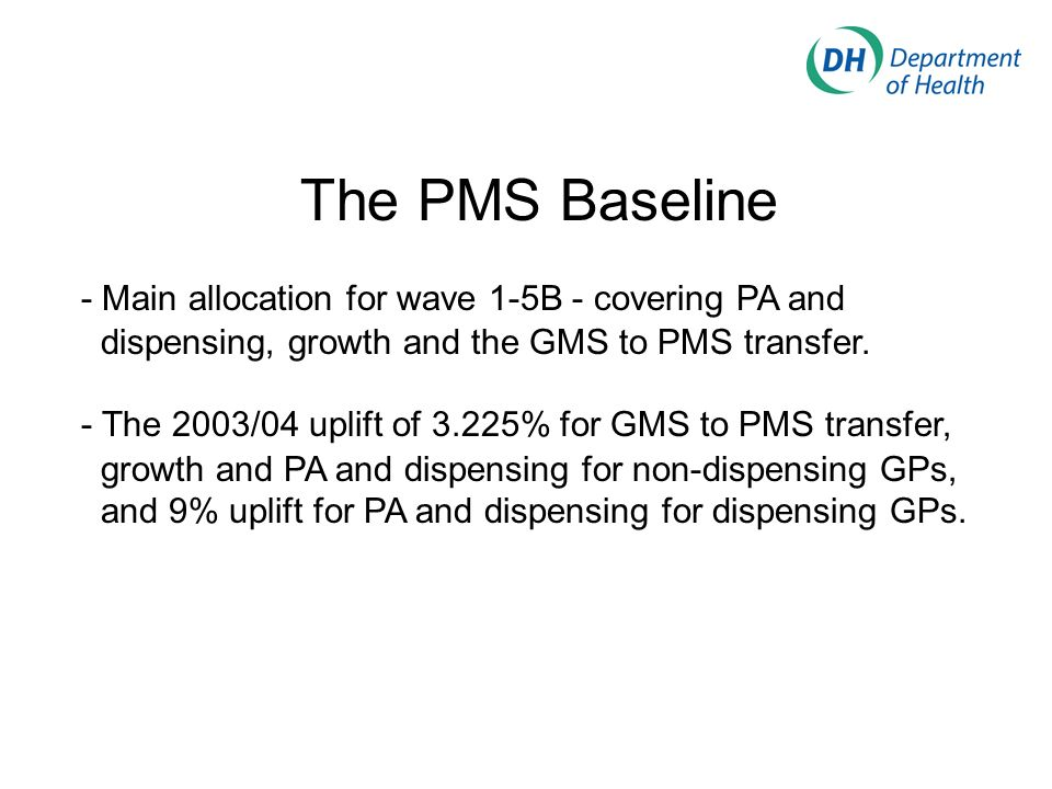The PMS Baseline - Main allocation for wave 1-5B - covering PA and dispensing, growth and the GMS to PMS transfer. - The 2003/04 uplift of 3.225% for