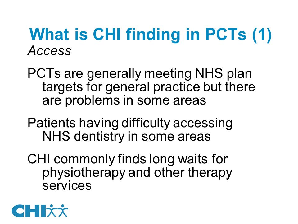 What is CHI finding in PCTs (1) Access PCTs are generally meeting NHS plan targets for general practice but there are problems in some areas Patients having difficulty accessing NHS dentistry in some areas CHI commonly finds long waits for physiotherapy and other therapy services