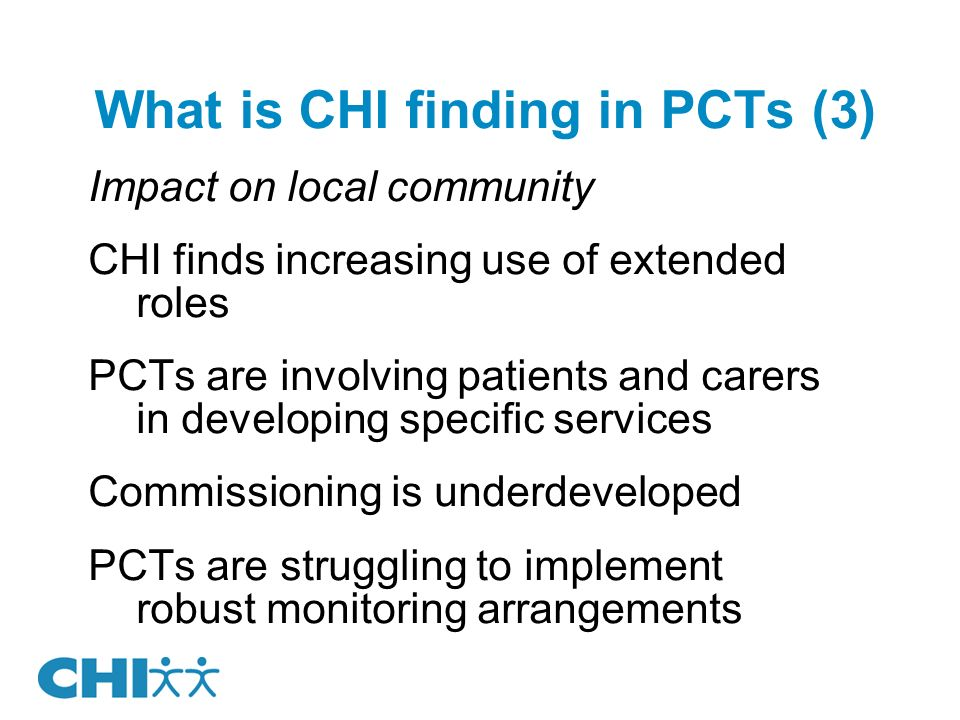 What is CHI finding in PCTs (3) Impact on local community CHI finds increasing use of extended roles PCTs are involving patients and carers in developing specific services Commissioning is underdeveloped PCTs are struggling to implement robust monitoring arrangements