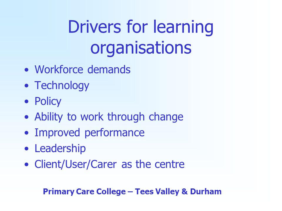 Drivers for learning organisations Workforce demands Technology Policy Ability to work through change Improved performance Leadership Client/User/Carer as the centre Primary Care College – Tees Valley & Durham