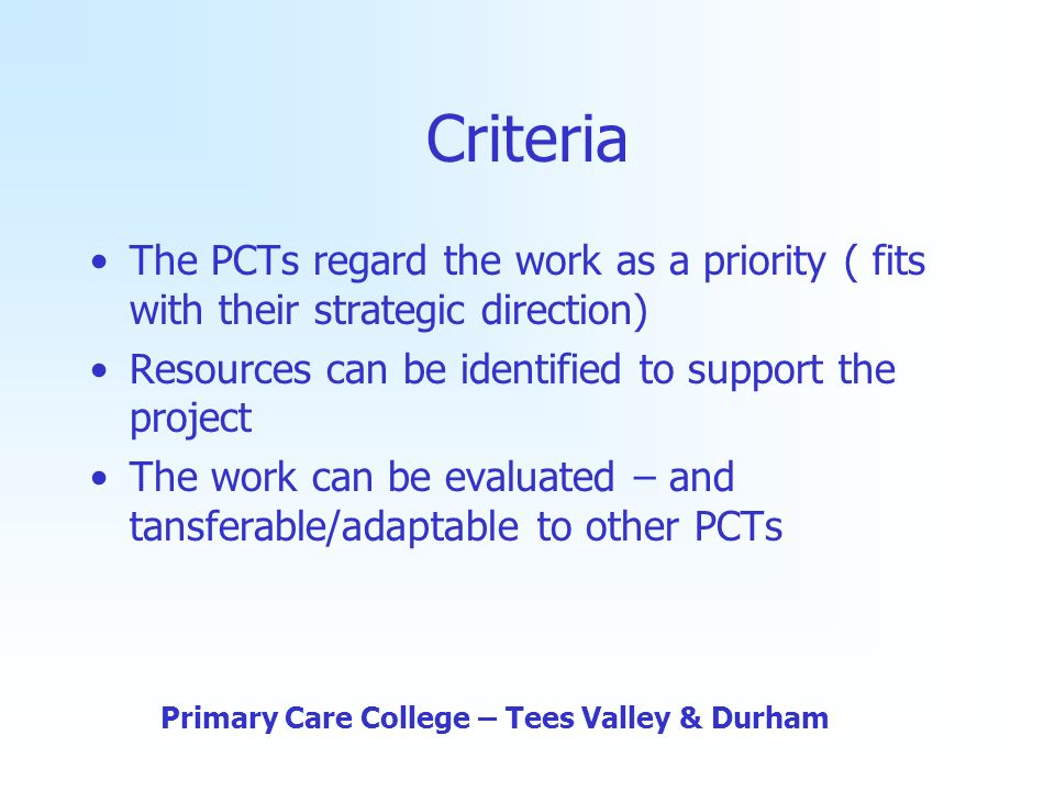 Criteria The PCTs regard the work as a priority ( fits with their strategic direction) Resources can be identified to support the project The work can