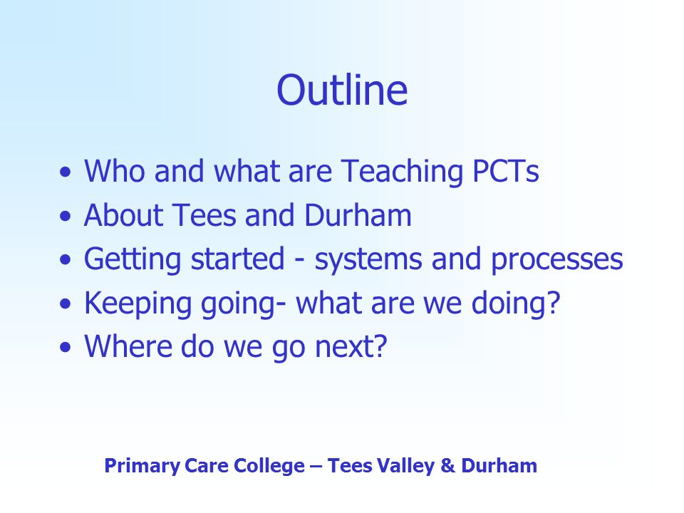 Outline Who and what are Teaching PCTs About Tees and Durham Getting started - systems and processes Keeping going- what are we doing.