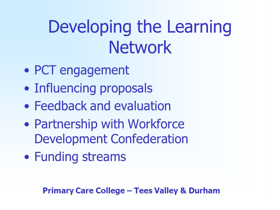 Developing the Learning Network PCT engagement Influencing proposals Feedback and evaluation Partnership with Workforce Development Confederation Funding streams Primary Care College – Tees Valley & Durham
