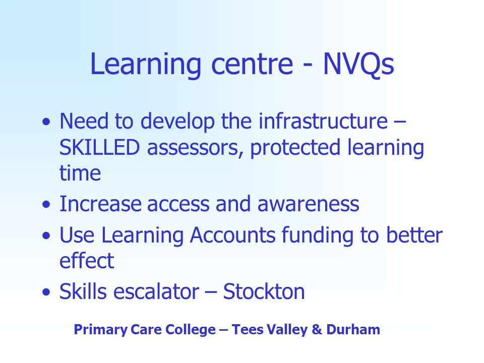 Learning centre - NVQs Need to develop the infrastructure – SKILLED assessors, protected learning time Increase access and awareness Use Learning Accounts funding to better effect Skills escalator – Stockton Primary Care College – Tees Valley & Durham