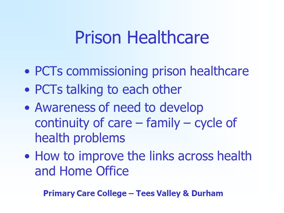 Prison Healthcare PCTs commissioning prison healthcare PCTs talking to each other Awareness of need to develop continuity of care – family – cycle of health problems How to improve the links across health and Home Office Primary Care College – Tees Valley & Durham