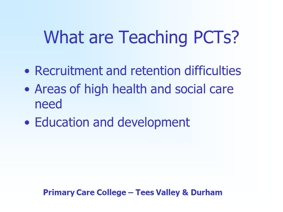 What are Teaching PCTs? Recruitment and retention difficulties Areas of high health and social care need Education and development Primary Care Colleg