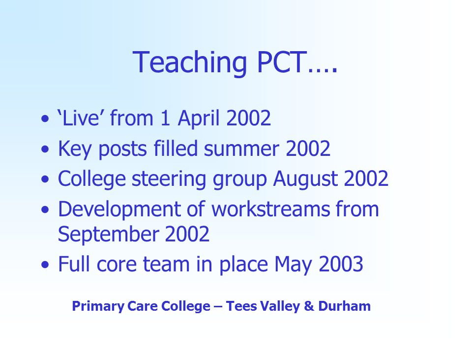 Teaching PCT…. Live from 1 April 2002 Key posts filled summer 2002 College steering group August 2002 Development of workstreams from September 2002 F