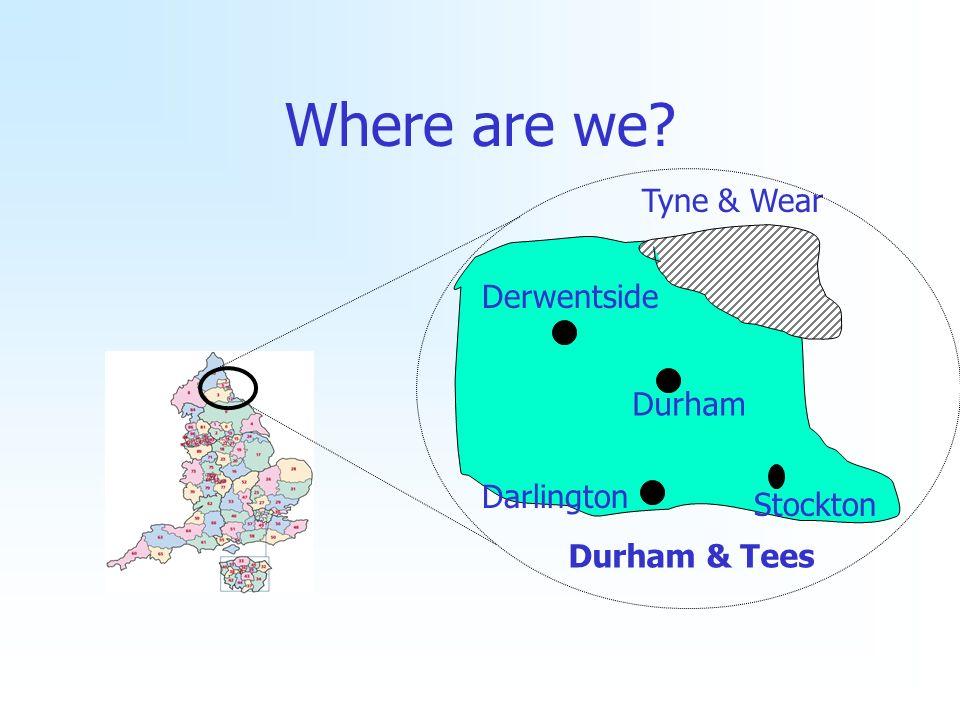 Where are we? Stockton Darlington Durham Derwentside Tyne & Wear Durham & Tees