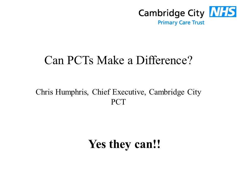 Can PCTs Make a Difference Chris Humphris, Chief Executive, Cambridge City PCT Yes they can!!