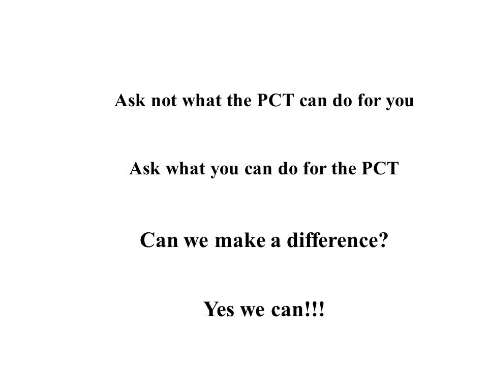 Ask not what the PCT can do for you Ask what you can do for the PCT Can we make a difference? Yes we can!!!
