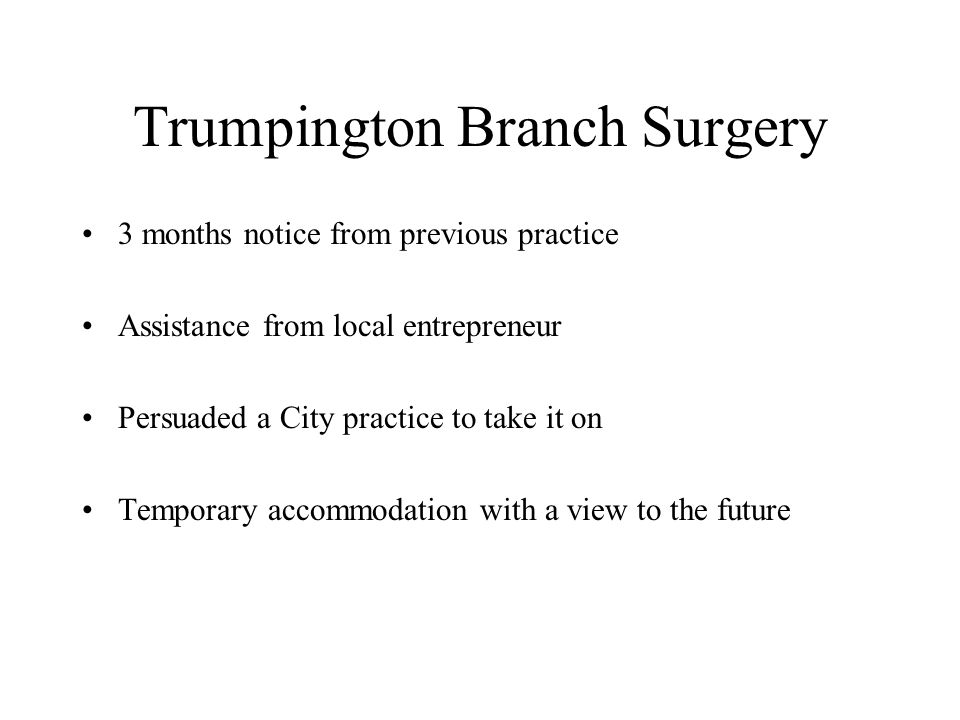 Trumpington Branch Surgery 3 months notice from previous practice Assistance from local entrepreneur Persuaded a City practice to take it on Temporary accommodation with a view to the future