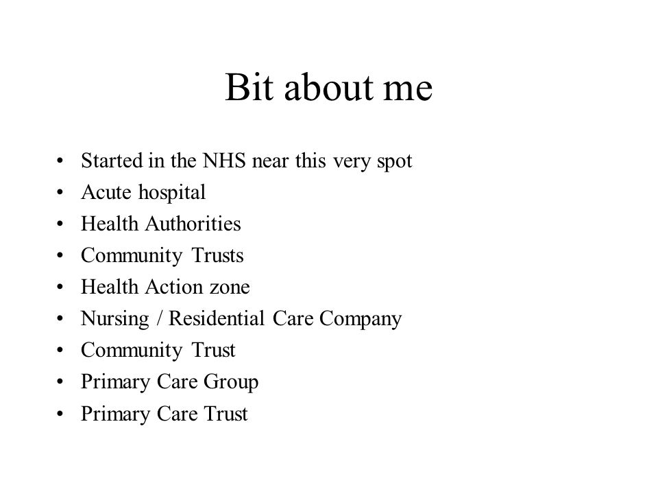 Bit about me Started in the NHS near this very spot Acute hospital Health Authorities Community Trusts Health Action zone Nursing / Residential Care C