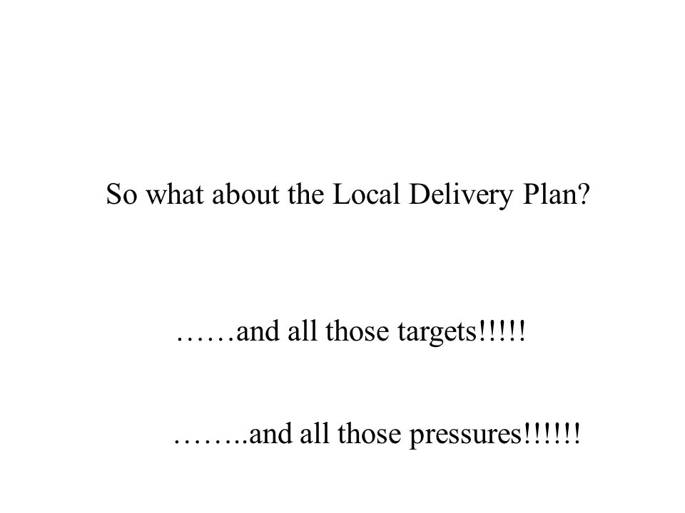 So what about the Local Delivery Plan? ……and all those targets!!!!! ……..and all those pressures!!!!!!