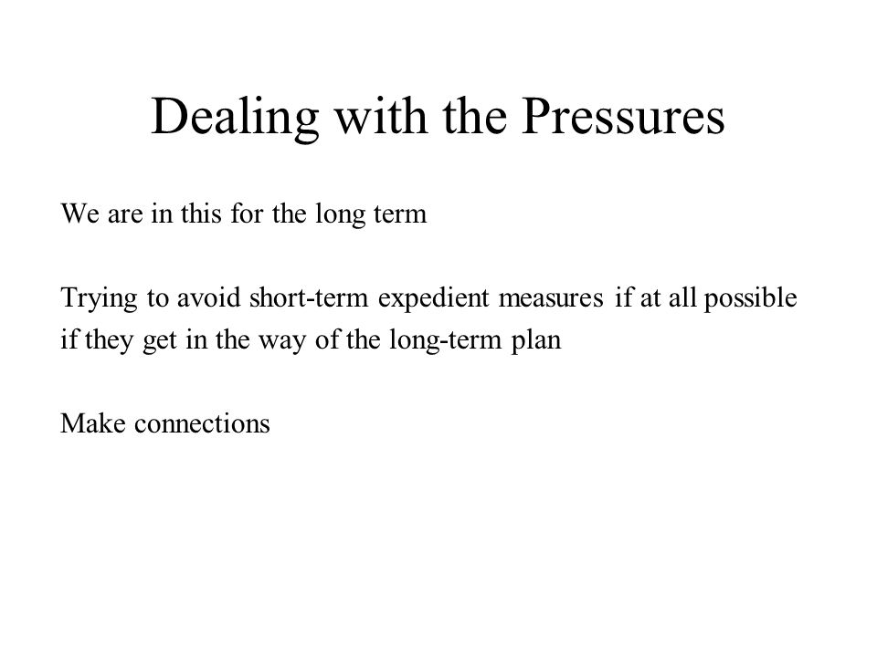 Dealing with the Pressures We are in this for the long term Trying to avoid short-term expedient measures if at all possible if they get in the way of
