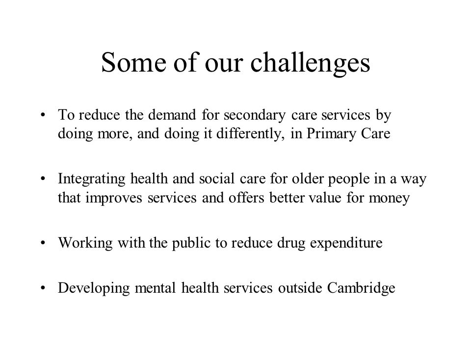 Some of our challenges To reduce the demand for secondary care services by doing more, and doing it differently, in Primary Care Integrating health and social care for older people in a way that improves services and offers better value for money Working with the public to reduce drug expenditure Developing mental health services outside Cambridge
