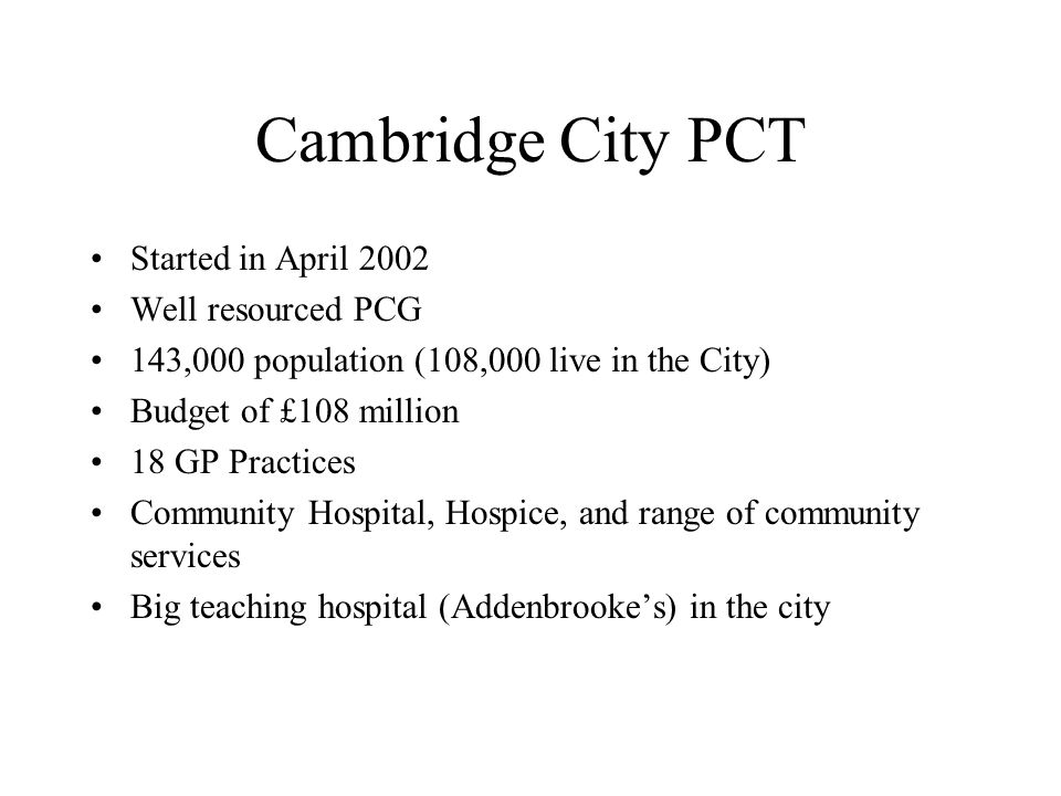 Cambridge City PCT Started in April 2002 Well resourced PCG 143,000 population (108,000 live in the City) Budget of £108 million 18 GP Practices Community Hospital, Hospice, and range of community services Big teaching hospital (Addenbrookes) in the city