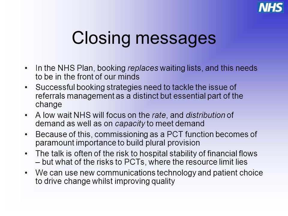 Closing messages In the NHS Plan, booking replaces waiting lists, and this needs to be in the front of our minds Successful booking strategies need to tackle the issue of referrals management as a distinct but essential part of the change A low wait NHS will focus on the rate, and distribution of demand as well as on capacity to meet demand Because of this, commissioning as a PCT function becomes of paramount importance to build plural provision The talk is often of the risk to hospital stability of financial flows – but what of the risks to PCTs, where the resource limit lies We can use new communications technology and patient choice to drive change whilst improving quality