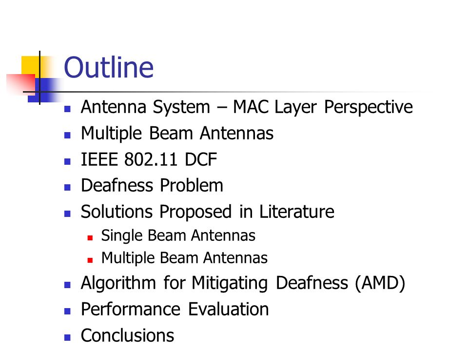 Antenna System – MAC Layer Perspective Omnidirectional Antenna – Low Throughput in Wireless Ad hoc networks due to poor spatial reuse Omnidirectional Communication AB C D E F G H Directional Communication Directional Antenna – Better Spatial reuse.