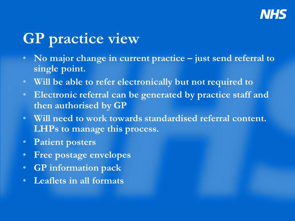 GP practice view No major change in current practice – just send referral to single point. Will be able to refer electronically but not required to El
