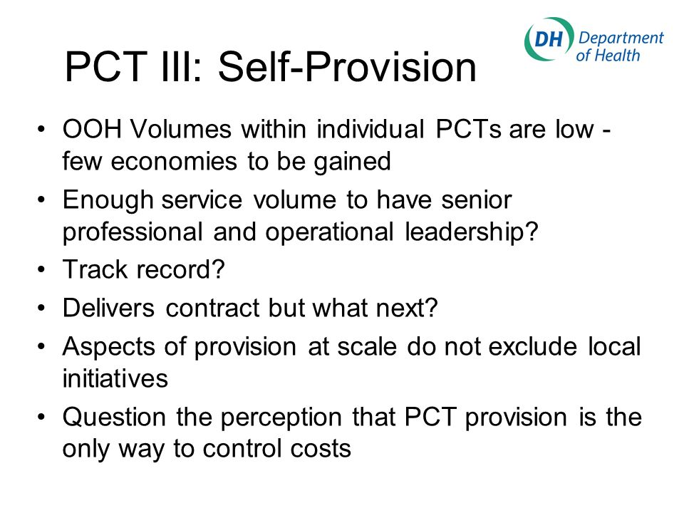 PCT III: Self-Provision OOH Volumes within individual PCTs are low - few economies to be gained Enough service volume to have senior professional and operational leadership.