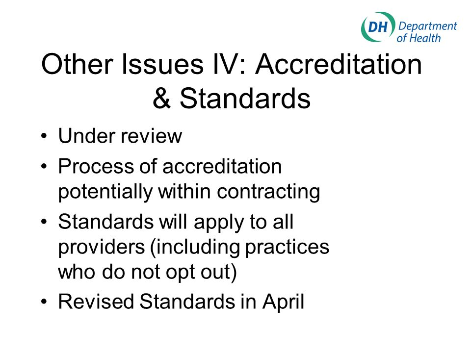 Other Issues IV: Accreditation & Standards Under review Process of accreditation potentially within contracting Standards will apply to all providers (including practices who do not opt out) Revised Standards in April