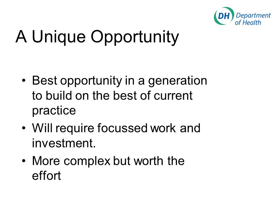 A Unique Opportunity Best opportunity in a generation to build on the best of current practice Will require focussed work and investment.