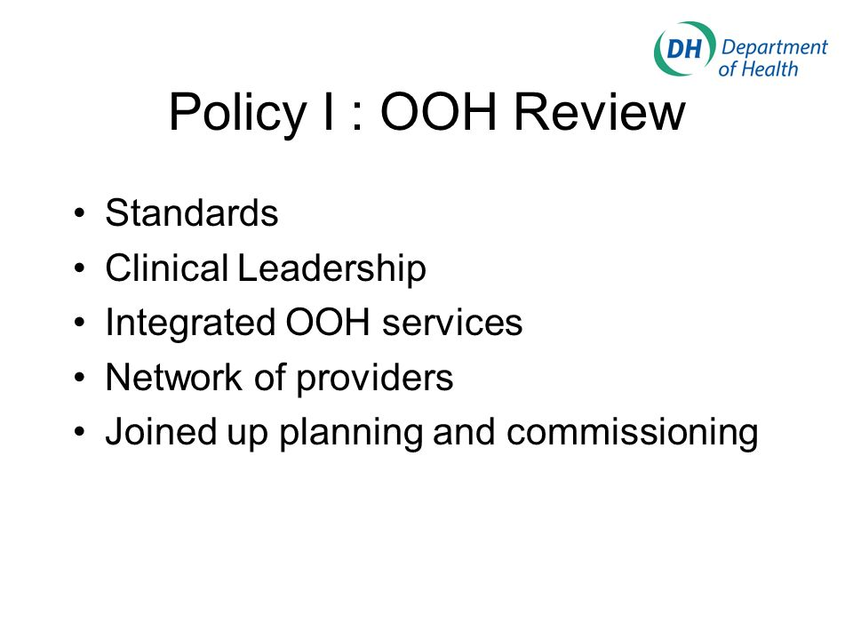 Policy I : OOH Review Standards Clinical Leadership Integrated OOH services Network of providers Joined up planning and commissioning