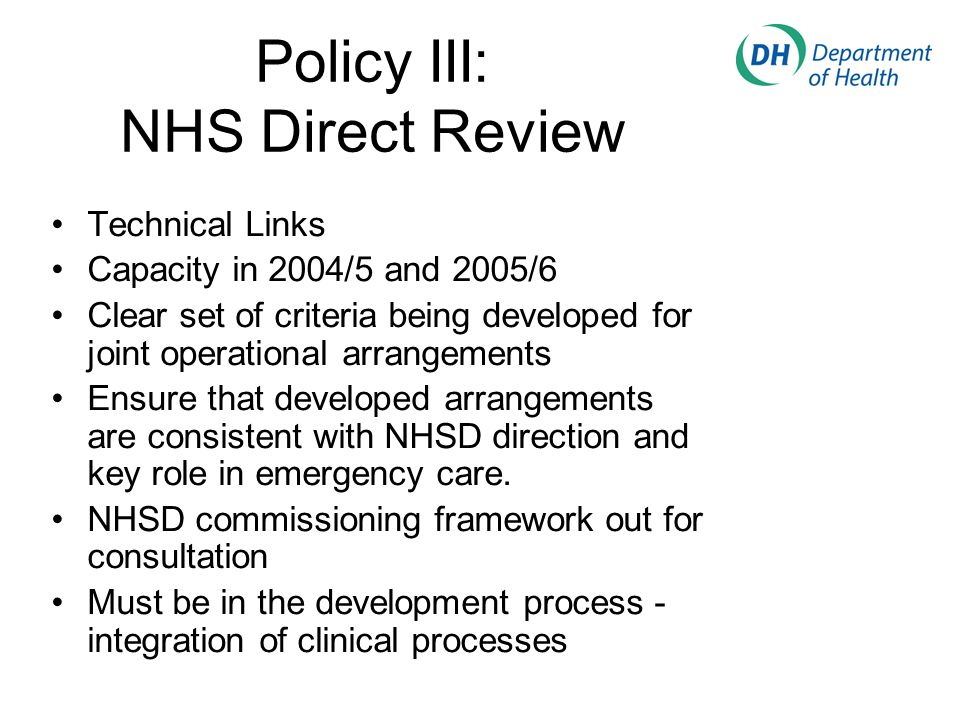 Policy III: NHS Direct Review Technical Links Capacity in 2004/5 and 2005/6 Clear set of criteria being developed for joint operational arrangements Ensure that developed arrangements are consistent with NHSD direction and key role in emergency care.