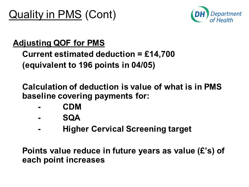 Adjusting QOF for PMS Current estimated deduction = £14,700 (equivalent to 196 points in 04/05) Calculation of deduction is value of what is in PMS baseline covering payments for: -CDM -SQA -Higher Cervical Screening target Points value reduce in future years as value (£s) of each point increases Quality in PMS (Cont)
